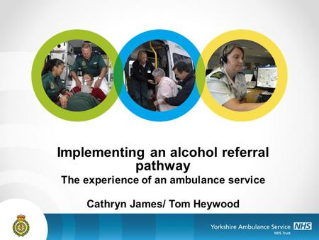 Implementing an alcohol referral pathway The experience of an ambulance service Cathryn James/ Tom Heywood.