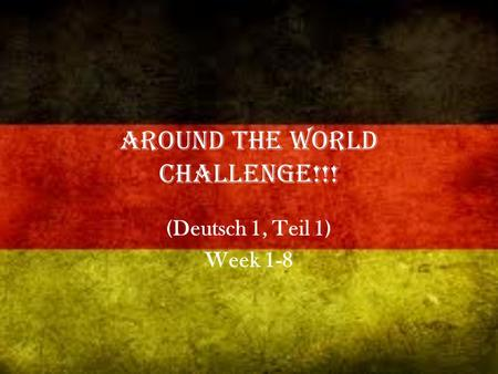 Around the World Challenge!!! (Deutsch 1, Teil 1) Week 1-8.