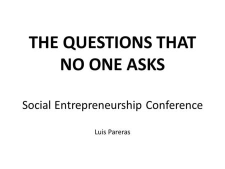 THE QUESTIONS THAT NO ONE ASKS Social Entrepreneurship Conference Luis Pareras.