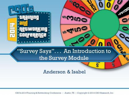 "CSO's 2014 Training & Networking Conference | Austin, TX | Copyright © 2014 CSO Research, Inc. ""Survey Says""... An Introduction to the Survey Module Anderson."