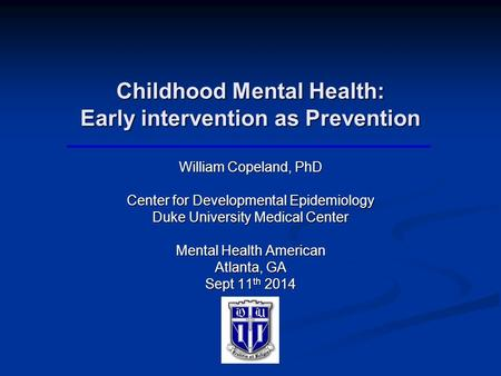 Childhood Mental Health: Early intervention as Prevention William Copeland, PhD Center for Developmental Epidemiology Duke University Medical Center Mental.
