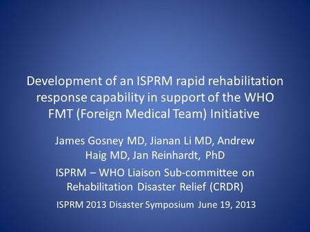 Development of an ISPRM rapid rehabilitation response capability in support of the WHO FMT (Foreign Medical Team) Initiative James Gosney MD, Jianan Li.