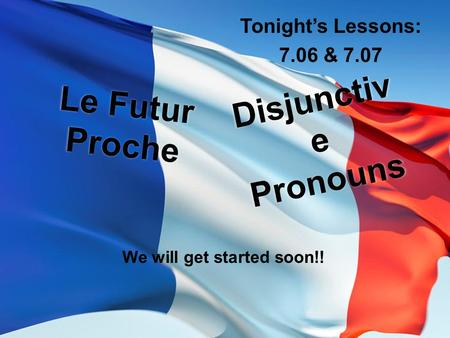 Le Futur Proche Tonight's Lessons: 7.06 & 7.07 Disjunctiv e Pronouns We will get started soon!!
