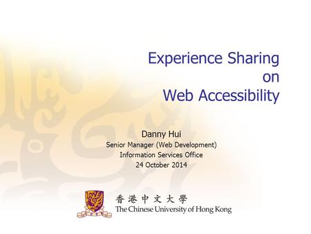 Experience Sharing on Web Accessibility Danny Hui Senior Manager (Web Development) Information Services Office 24 October 2014.
