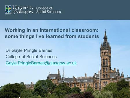 Working in an international classroom: some things I've learned from students Dr Gayle Pringle Barnes College of Social Sciences