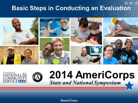 2014 AmeriCorps State and National Symposium Basic Steps in Conducting an Evaluation.