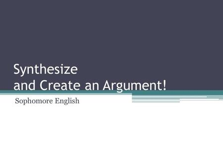 Synthesize and Create an Argument! Sophomore English.