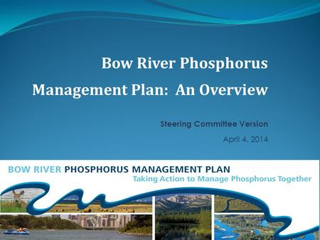 Bow River Phosphorus Management Plan: An Overview Steering Committee Version April 4, 2014.