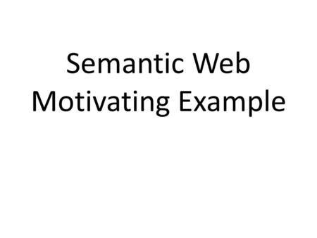 Semantic Web Motivating Example. A Motivating example Here's a motivating example, adapted from a presentation by Ivan Herman It introduces semantic web.