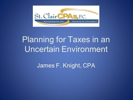 Planning for Taxes in an Uncertain Environment James F. Knight, CPA.