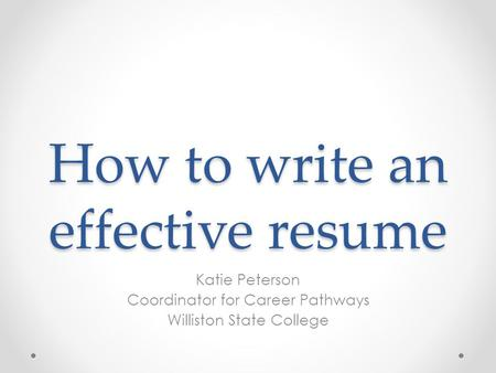 How to write an effective resume Katie Peterson Coordinator for Career Pathways Williston State College.