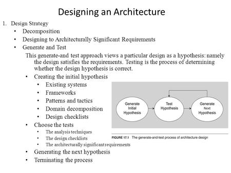 Designing an Architecture 1.Design Strategy Decomposition Designing to Architecturally Significant Requirements Generate and Test This generate-and test.