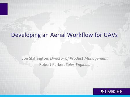 Developing an Aerial Workflow for UAVs Jon Skiffington, Director of Product Management Robert Parker, Sales Engineer.