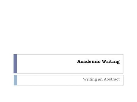 Academic Writing Writing an Abstract.