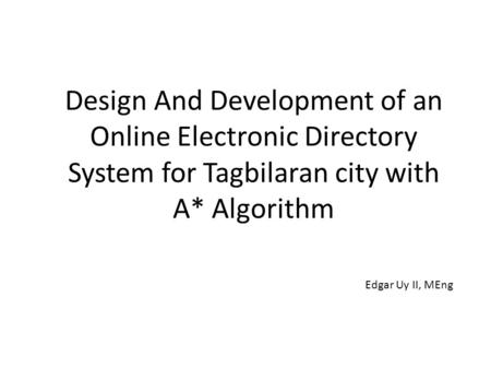 Design And Development of an Online Electronic Directory System for Tagbilaran city with A* Algorithm Edgar Uy II, MEng.