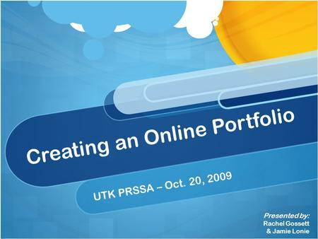 Creating an Online Portfolio UTK PRSSA – Oct. 20, 2009 Presented by: Rachel Gossett & Jamie Lonie.