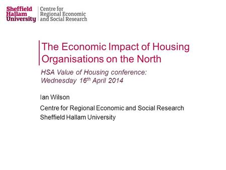 Ian Wilson Centre for Regional Economic and Social Research Sheffield Hallam University The Economic Impact of Housing Organisations on the North HSA Value.