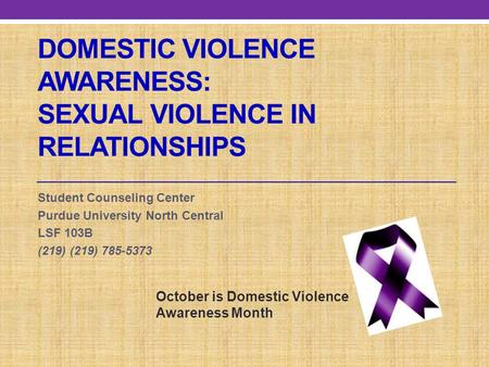 DOMESTIC VIOLENCE AWARENESS: SEXUAL VIOLENCE IN RELATIONSHIPS Student Counseling Center Purdue University North Central LSF 103B (219) (219) 785-5373 October.