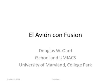 El Avión con Fusion Douglas W. Oard iSchool and UMIACS University of Maryland, College Park October 11, 2014FusionFest.