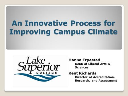 An Innovative Process for Improving Campus Climate Hanna Erpestad Dean of Liberal Arts & Sciences Kent Richards Director of Accreditation, Research, and.