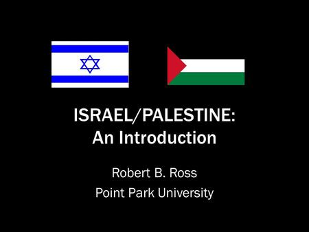 ISRAEL/PALESTINE: An Introduction Robert B. Ross Point Park University.