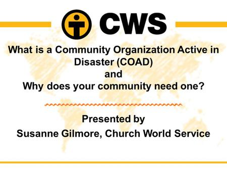What is a Community Organization Active in Disaster (COAD) and Why does your community need one? Presented by Susanne Gilmore, Church World Service.