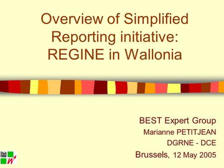 Overview of Simplified Reporting initiative: REGINE in Wallonia BEST Expert Group Marianne PETITJEAN DGRNE - DCE Brussels, 12 May 2005.