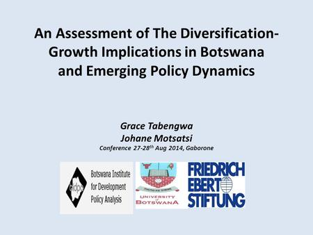 An Assessment of The Diversification- Growth Implications <strong>in</strong> Botswana and Emerging Policy Dynamics Grace Tabengwa Johane Motsatsi Conference 27-28 th Aug.