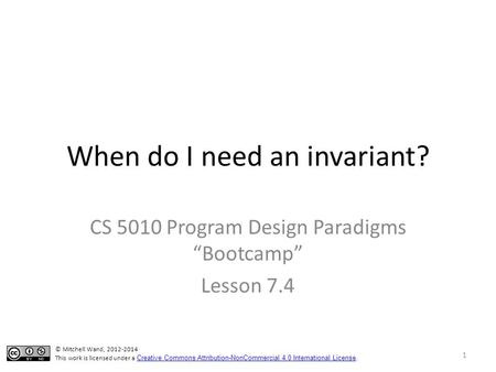 "When do I need an invariant? CS 5010 Program Design Paradigms ""Bootcamp"" Lesson 7.4 TexPoint fonts used in EMF. Read the TexPoint manual before you delete."