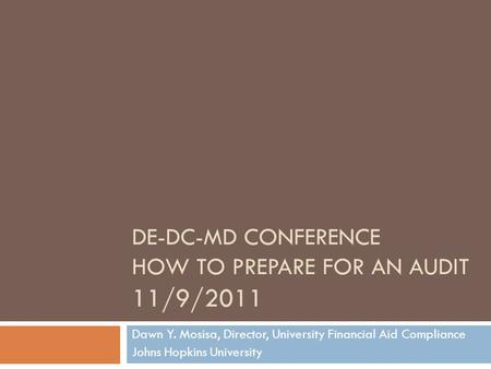 DE-DC-MD CONFERENCE HOW TO PREPARE FOR AN AUDIT 11/9/2011 Dawn Y. Mosisa, Director, University Financial Aid Compliance Johns Hopkins University.