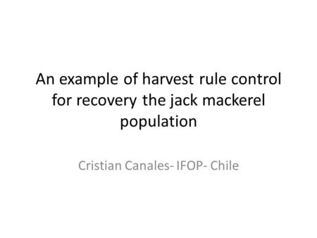 An example of harvest rule control for recovery the jack mackerel population Cristian Canales- IFOP- Chile.