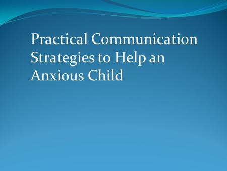 Practical Communication Strategies to Help an Anxious Child.