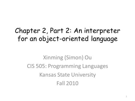 Chapter 2, Part 2: An interpreter for an object-oriented language Xinming (Simon) Ou CIS 505: Programming Languages Kansas State University Fall 2010 1.