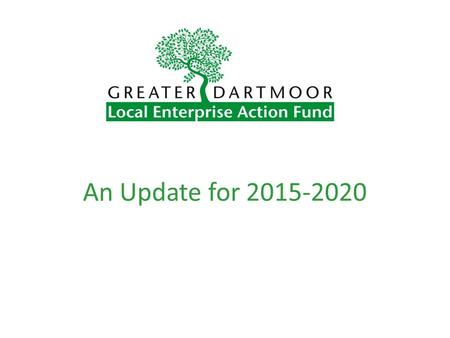 An Update for 2015-2020. What Is Greater Dartmoor LEAF? A Local Action Group composed of dedicated volunteers Representing the local community Responsible.
