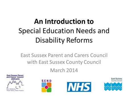 An Introduction to Special Education Needs and Disability Reforms East Sussex Parent and Carers Council with East Sussex County Council March 2014.