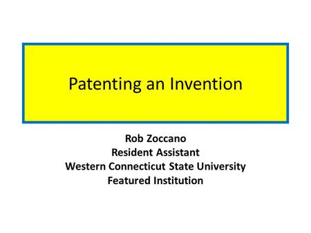 Patenting an Invention Rob Zoccano Resident Assistant Western Connecticut State University Featured Institution.