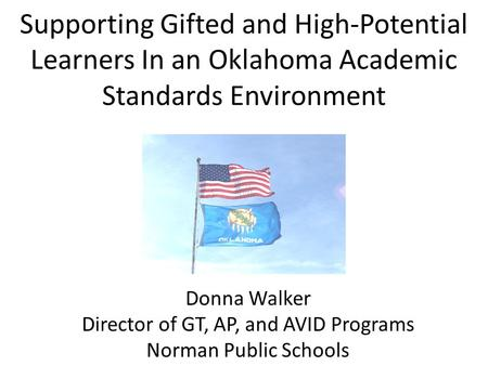 Supporting Gifted and High-Potential Learners In an Oklahoma Academic Standards Environment Donna Walker Director of GT, AP, and AVID Programs Norman Public.