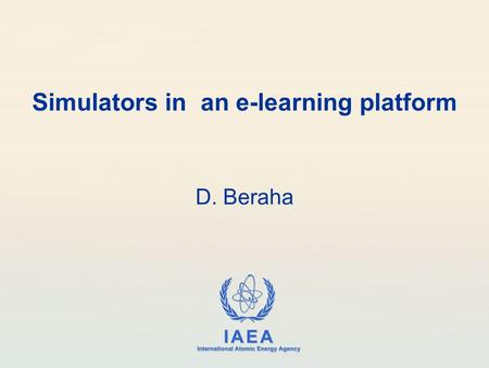 IAEA International Atomic Energy Agency Simulators in an e-learning platform D. Beraha.
