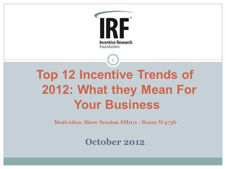 1 Top 12 Incentive Trends of 2012: What they Mean For Your Business Motivation Show Session SM011 - Room W475b October 2012.