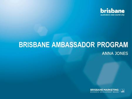 BRISBANE AMBASSADOR PROGRAM ANNA JONES. SO, YOU MARKET BRISBANE?