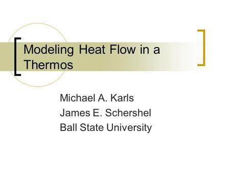 Modeling Heat Flow in a Thermos Michael A. Karls James E. Schershel Ball State University.