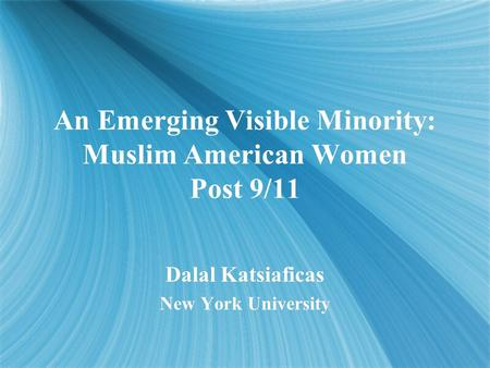 An Emerging Visible Minority: Muslim American Women Post 9/11 Dalal Katsiaficas New York University Dalal Katsiaficas New York University.