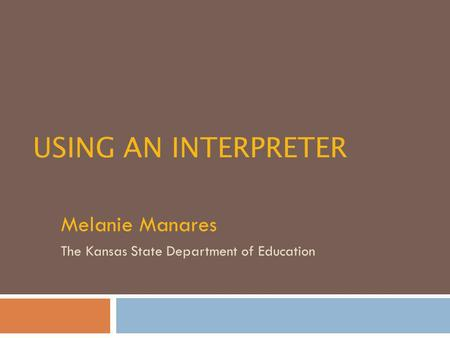 USING AN INTERPRETER Melanie Manares The Kansas State Department of Education.