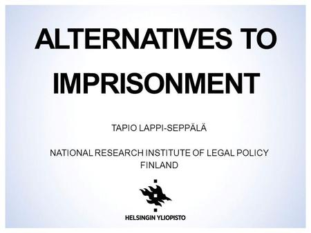 ALTERNATIVES TO IMPRISONMENT TAPIO LAPPI-SEPPÄLÄ NATIONAL RESEARCH INSTITUTE OF LEGAL POLICY FINLAND.