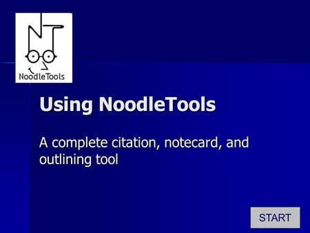 Using NoodleTools A complete citation, notecard, and outlining tool START.