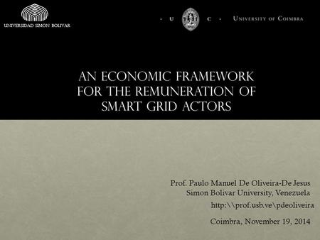 An economic framework for the remuneration of smart grid actors Prof. Paulo Manuel De Oliveira-De Jesus Simon Bolivar University, Venezuela Coimbra, November.