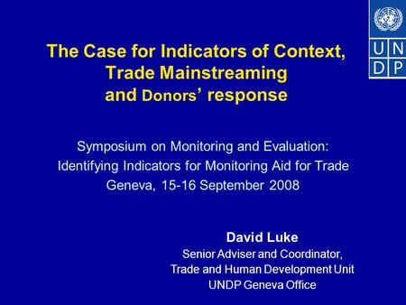 The Case for Indicators of Context, Trade Mainstreaming and Donors ' response Symposium on Monitoring and Evaluation: Identifying Indicators for Monitoring.