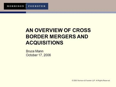 © 2006 Morrison & Foerster LLP All Rights Reserved AN OVERVIEW OF CROSS BORDER MERGERS AND ACQUISITIONS Bruce Mann October 17, 2006.