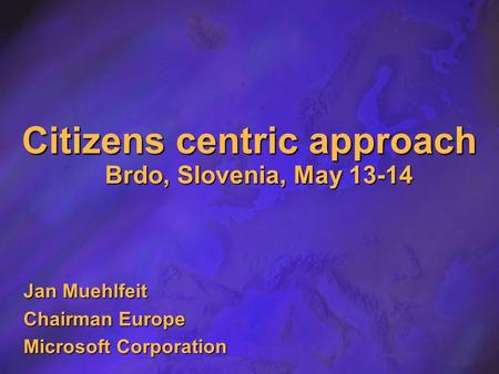 Citizens centric approach Brdo, Slovenia, May 13-14 Jan Muehlfeit Chairman Europe Microsoft Corporation.