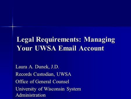Legal Requirements: Managing Your UWSA Email Account Laura A. Dunek, J.D. Records Custodian, UWSA Office of General Counsel University of Wisconsin System.